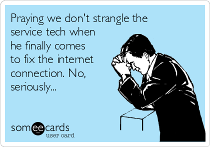 Praying we don't strangle the service tech when he finally comes to fix the internet connection. No, seriously...