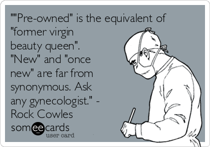 """""Pre-owned"" is the equivalent of ""former virgin beauty queen"". ""New"" and ""once new"" are far from synonymous. Ask any gynecologist."" - Rock Cowles"