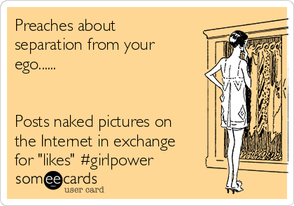"""Preaches about separation from your ego......   Posts naked pictures on the Internet in exchange for """"likes"""" #girlpower"""