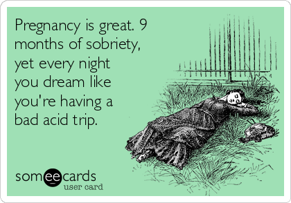 Pregnancy is great  9 months of sobriety, yet every night you dream