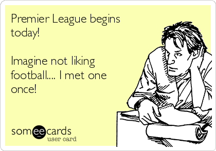 Premier League begins today!  Imagine not liking football.... I met one once!