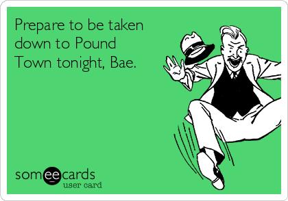 Prepare to be taken down to Pound Town tonight, Bae.