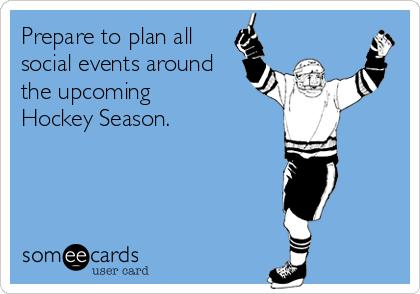 Prepare to plan all social events around the upcoming  Hockey Season.
