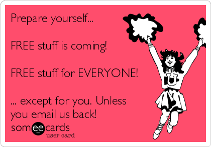 Prepare yourself...  FREE stuff is coming!  FREE stuff for EVERYONE!  ... except for you. Unless you email us back!