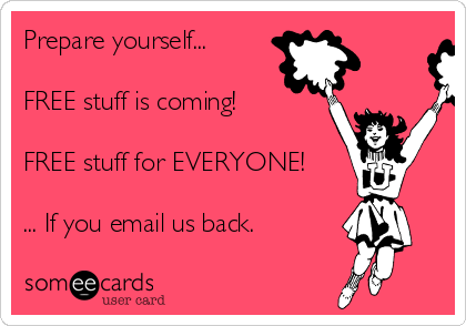Prepare yourself...   FREE stuff is coming!  FREE stuff for EVERYONE!  ... If you email us back.