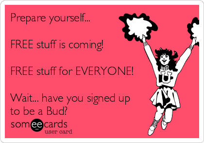 Prepare yourself...   FREE stuff is coming!  FREE stuff for EVERYONE!  Wait... have you signed up to be a Bud?