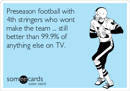 Preseason football with 4th stringers who wont make the team ... still better than 99.9% of anything else on TV.