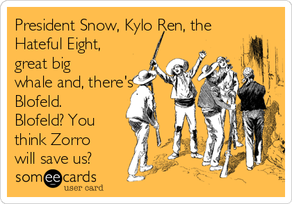 President Snow, Kylo Ren, the Hateful Eight, great big whale and, there's Blofeld. Blofeld? You think Zorro will save us?