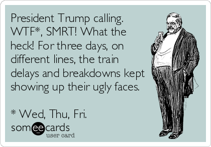 President Trump calling. WTF*, SMRT! What the heck! For three days, on different lines, the train delays and breakdowns kept showing up their ugly faces.  * Wed, Thu, Fri.