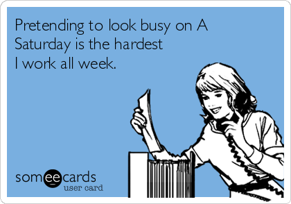 Pretending to look busy on A Saturday is the hardest I work all week.