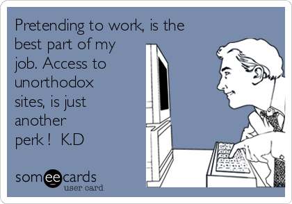 Pretending to work, is the best part of my job. Access to  unorthodox sites, is just another  perk !  K.D