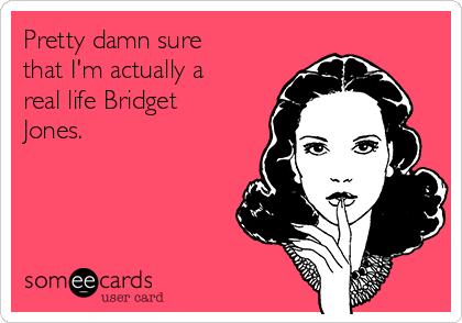 Pretty damn sure that I'm actually a real life Bridget Jones.