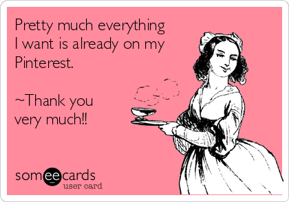 Pretty much everything I want is already on my Pinterest.  ~Thank you very much!!