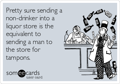 Pretty sure sending a non-drinker into a liquor store is the equivalent to sending a man to the store for  tampons.