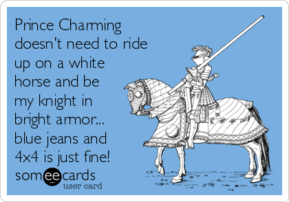 Prince Charming doesn't need to ride up on a white horse and be my knight in bright armor... blue jeans and 4x4 is just fine!