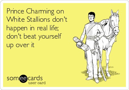 Prince Charming on White Stallions don't happen in real life; don't beat yourself up over it