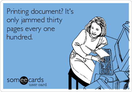 Printing document? It's only jammed thirty pages every one hundred.