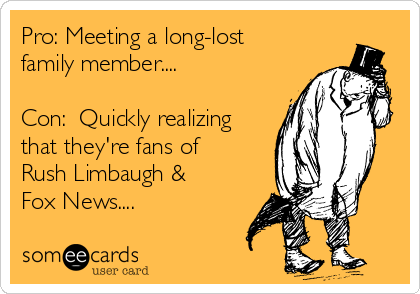 Pro: Meeting a long-lost family member....  Con:  Quickly realizing that they're fans of Rush Limbaugh & Fox News....