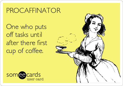 PROCAFFINATOR  One who puts off tasks until after there first cup of coffee.