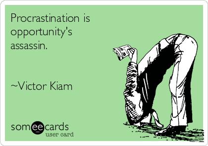 Procrastination is opportunity's assassin.    ~Victor Kiam