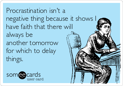 Procrastination isn't a negative thing because it shows I have faith that there will always be another tomorrow for which to delay things.