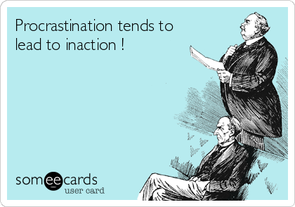 Procrastination tends to lead to inaction !