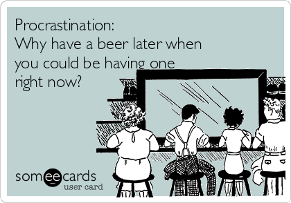 Procrastination: Why have a beer later when you could be having one right now?