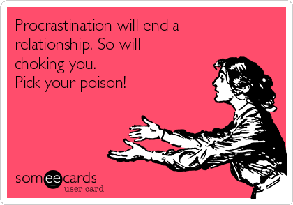 Procrastination will end a relationship. So will choking you.  Pick your poison!