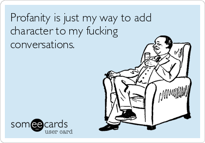 Profanity is just my way to add character to my fucking conversations.