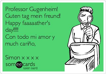 Professor Gugenheim! Guten tag mein freund! Happy faaaaather's day!!!!!  Con todo mi amor y much cariño,  Simon x x x x