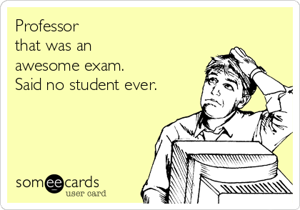 Professor  that was an  awesome exam. Said no student ever.