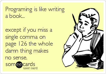 Programing is like writing a book...  except if you miss a single comma on page 126 the whole damn thing makes no sense.