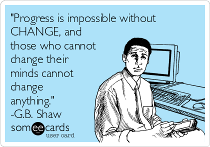 """Progress is impossible without CHANGE, and those who cannot change their minds cannot change anything."" -G.B. Shaw"