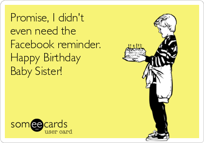 Promise, I didn't even need the  Facebook reminder. Happy Birthday Baby Sister!