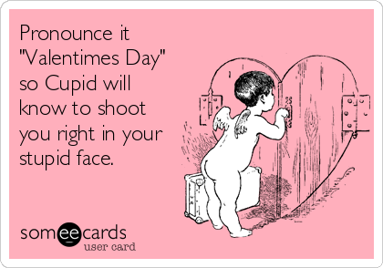 """Pronounce it  """"Valentimes Day"""" so Cupid will know to shoot you right in your stupid face."""