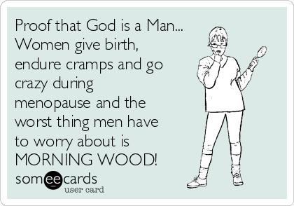 Proof that God is a Man... Women give birth, endure cramps and go crazy during menopause and the worst thing men have to worry about is MORNING WOOD!