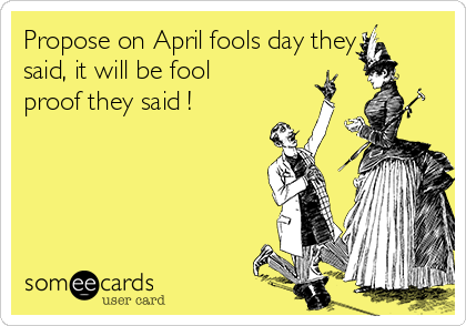 Propose on April fools day they said, it will be fool proof they said !