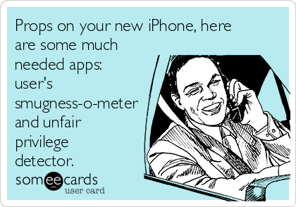 Props on your new iPhone, here are some much needed apps: user's smugness-o-meter and unfair privilege detector.