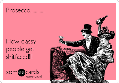 Prosecco.............    How classy people get shitfaced!!!