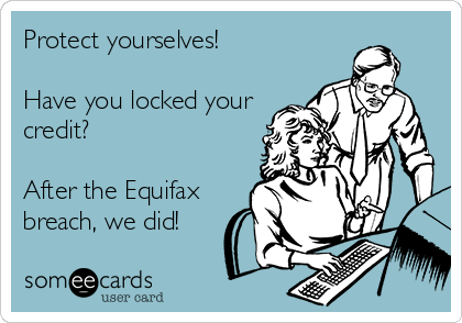 Protect yourselves!  Have you locked your credit?  After the Equifax breach, we did!