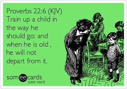Proverbs 22:6 (KJV) Train up a child in the way he should go: and when he is old , he will not depart from it.