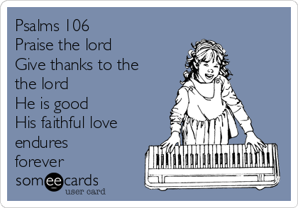 Psalms 106 Praise the lord Give thanks to the the lord He is good  His faithful love endures forever