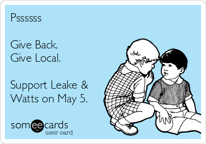 Pssssss  Give Back.  Give Local.   Support Leake & Watts on May 5.