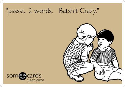 """""""psssst.. 2 words.   Batshit Crazy."""""""