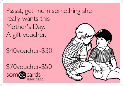 Psssst, get mum something she really wants this Mother's Day.  A gift voucher.  $40voucher-$30  $70voucher-$50