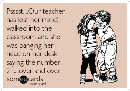 Psssst....Our teacher has lost her mind! I walked into the classroom and she was banging her head on her desk saying the number 21....over and over!