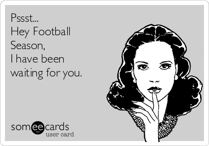Pssst... Hey Football Season, I have been waiting for you.