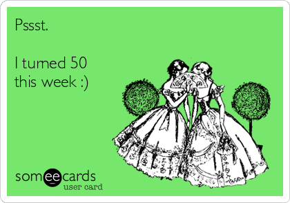 Pssst.    I turned 50 this week :)