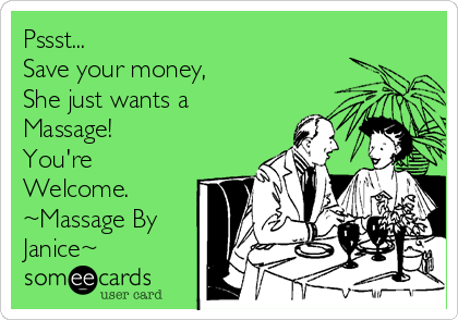 Pssst... Save your money, She just wants a Massage!  You're  Welcome. ~Massage By Janice~