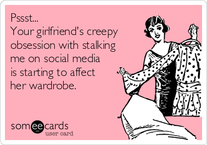 Pssst... Your girlfriend's creepy obsession with stalking me on social media is starting to affect her wardrobe.